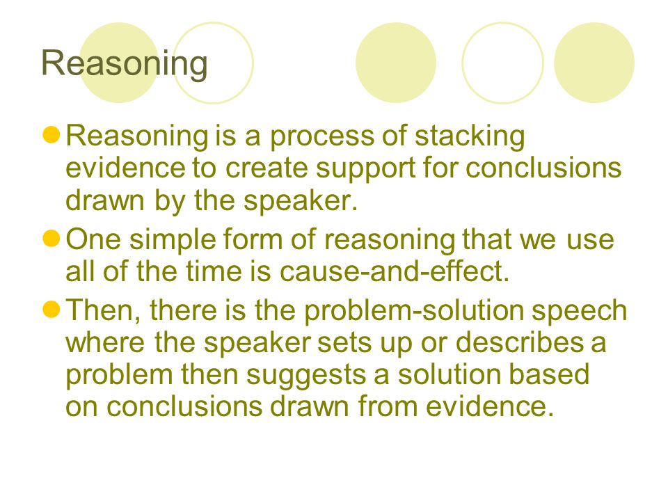 Reasoning Reasoning is a process of stacking evidence to create support for conclusions drawn by the speaker.