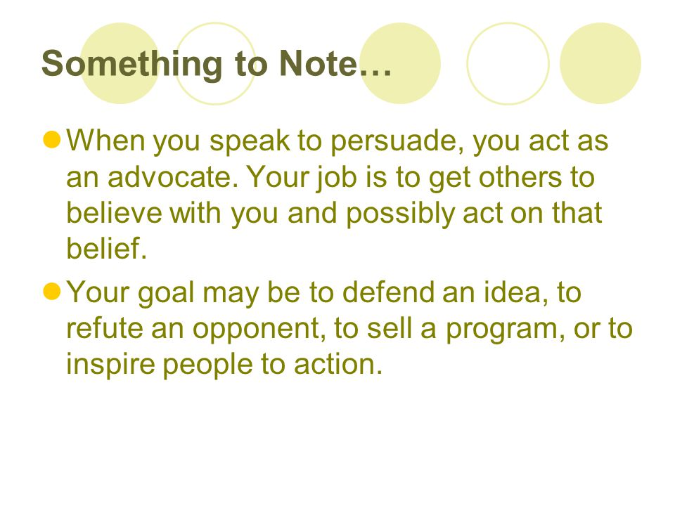 Something to Note… When you speak to persuade, you act as an advocate. Your job is to get others to believe with you and possibly act on that belief.