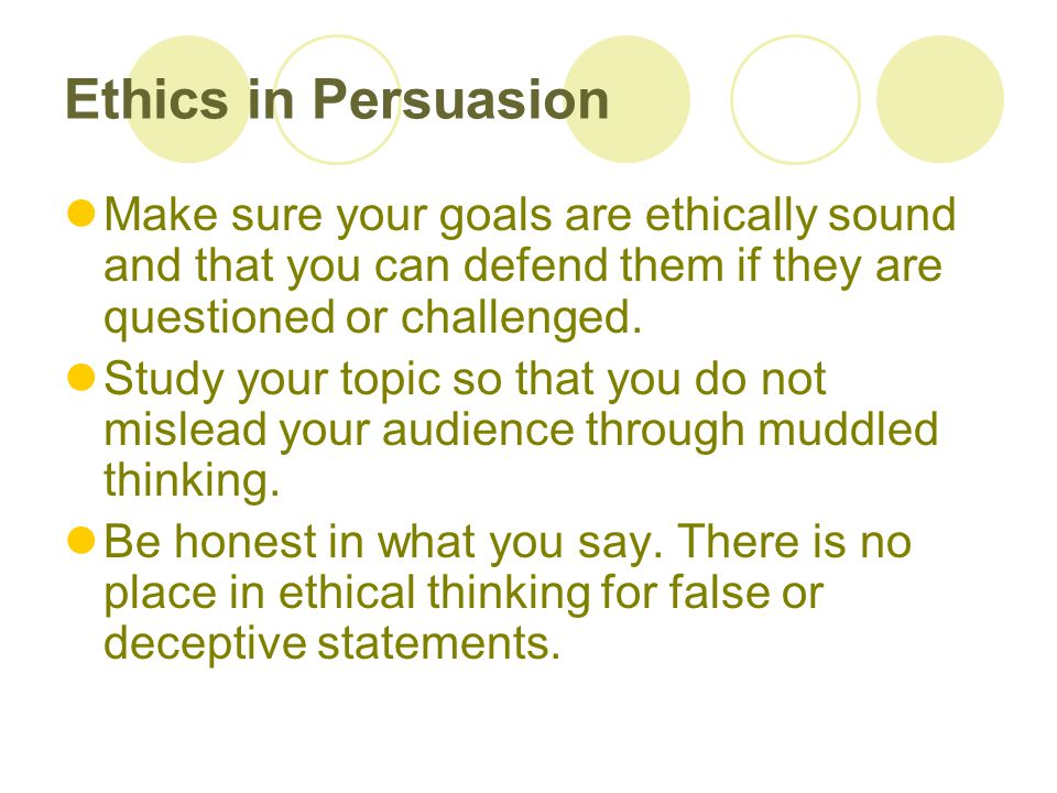 Ethics in Persuasion Make sure your goals are ethically sound and that you can defend them if they are questioned or challenged.
