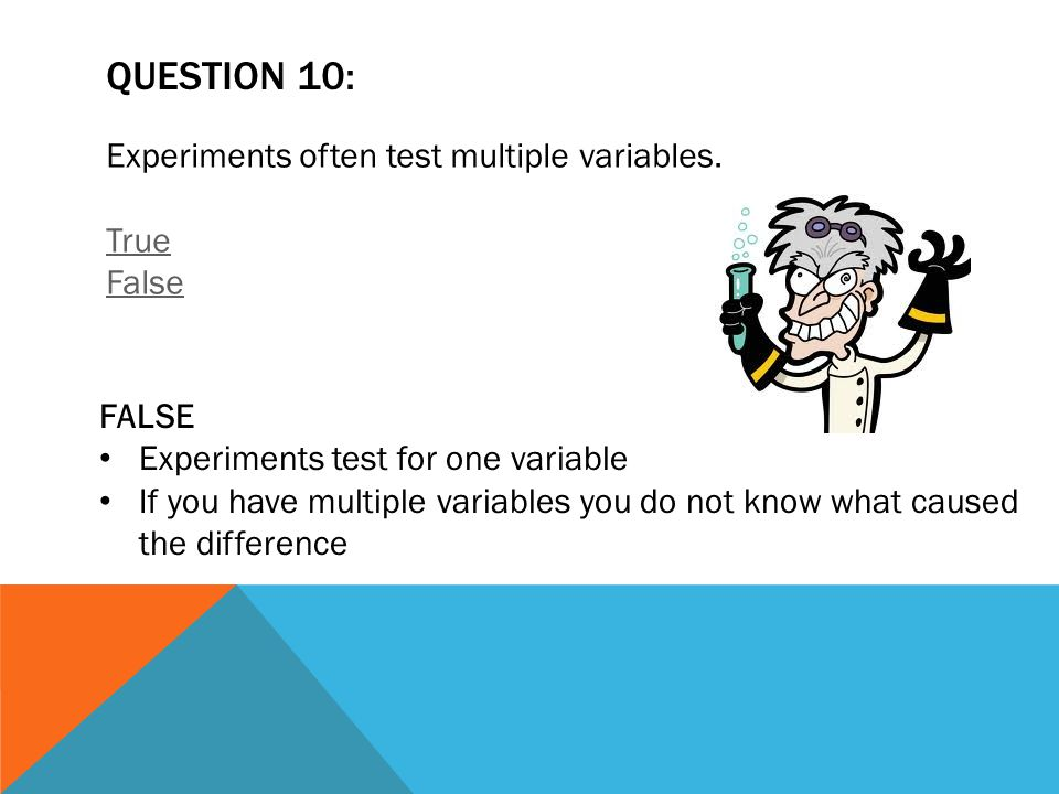 QUESTION 10: Experiments often test multiple variables. True False