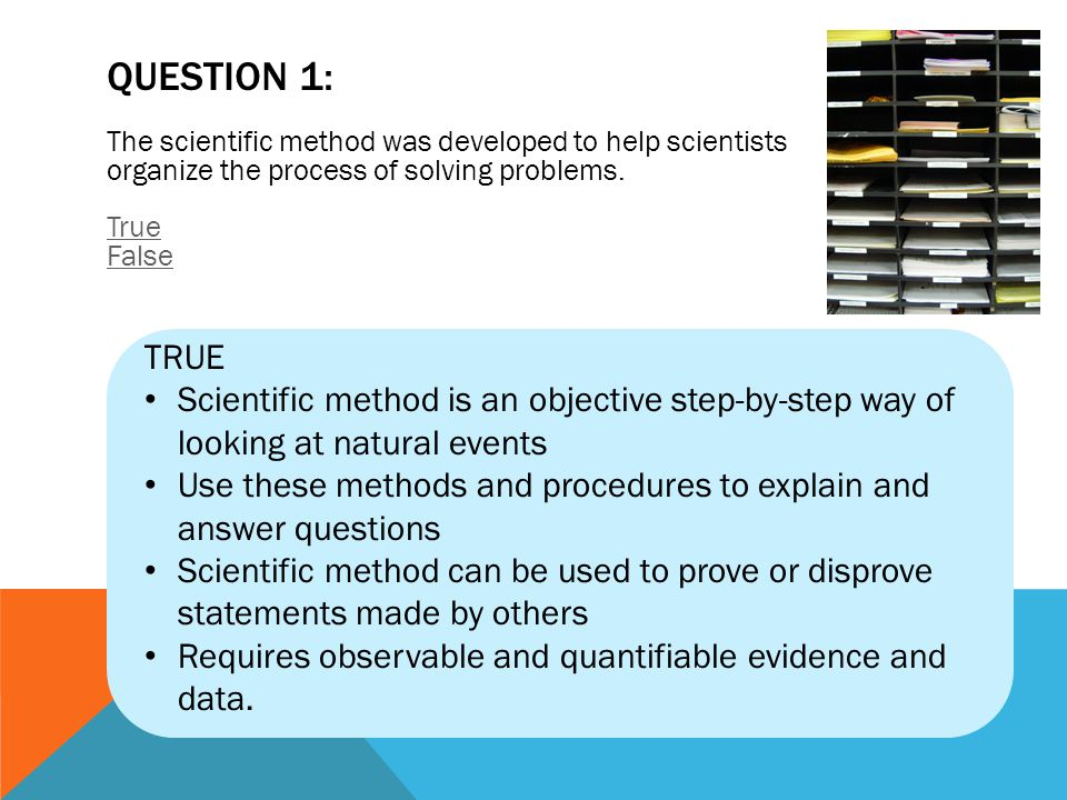 QUESTION 1: The scientific method was developed to help scientists organize the process of solving problems. True False.