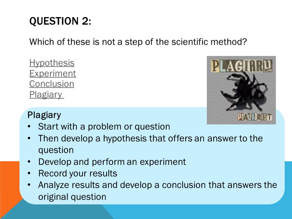 QUESTION 2: Which of these is not a step of the scientific method Hypothesis Experiment Conclusion Plagiary
