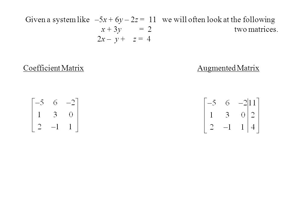 Given a system like –5x + 6y – 2z = 11 we will often look at the following x + 3y = 2 two matrices.