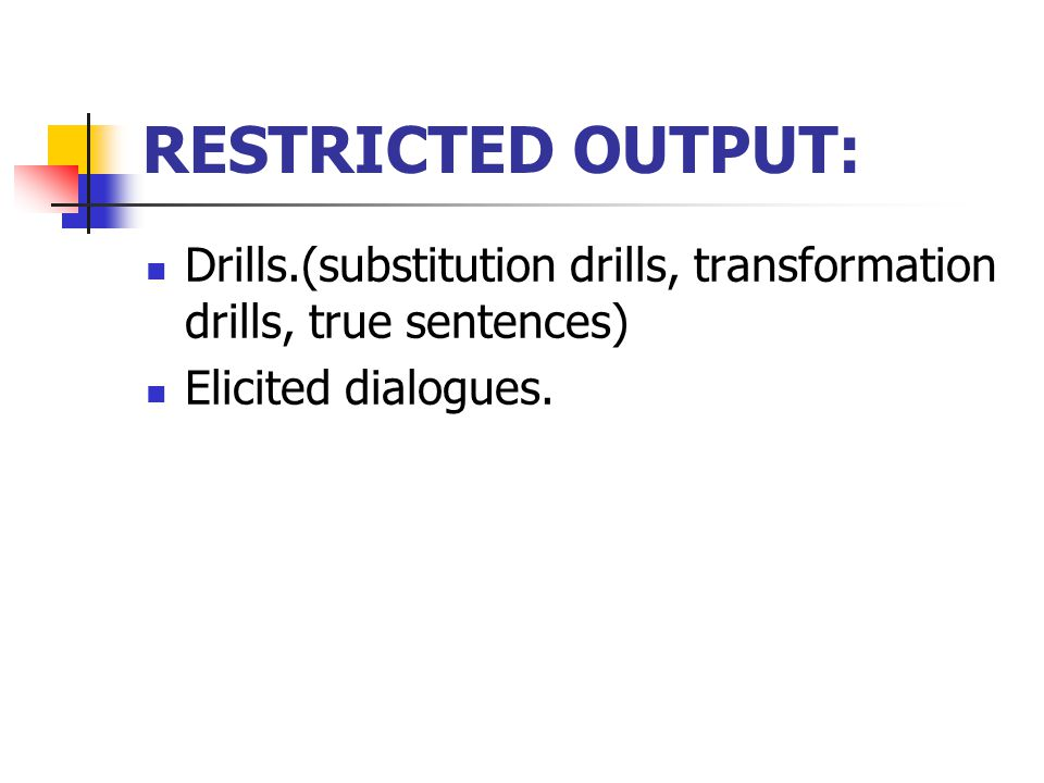 RESTRICTED OUTPUT: Drills.(substitution drills, transformation drills, true sentences) Elicited dialogues.