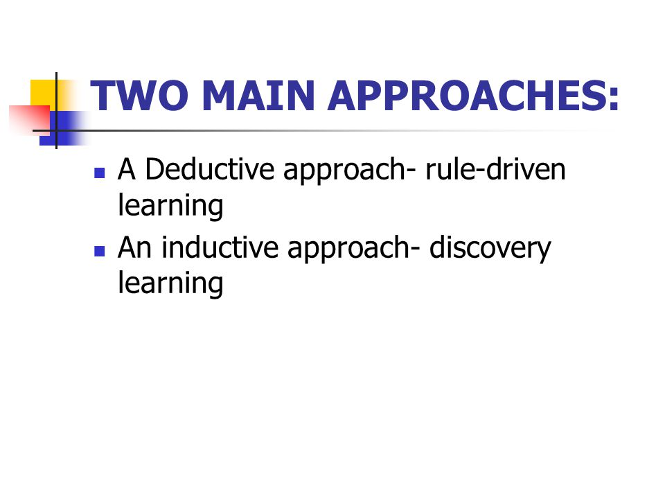 TWO MAIN APPROACHES: A Deductive approach- rule-driven learning