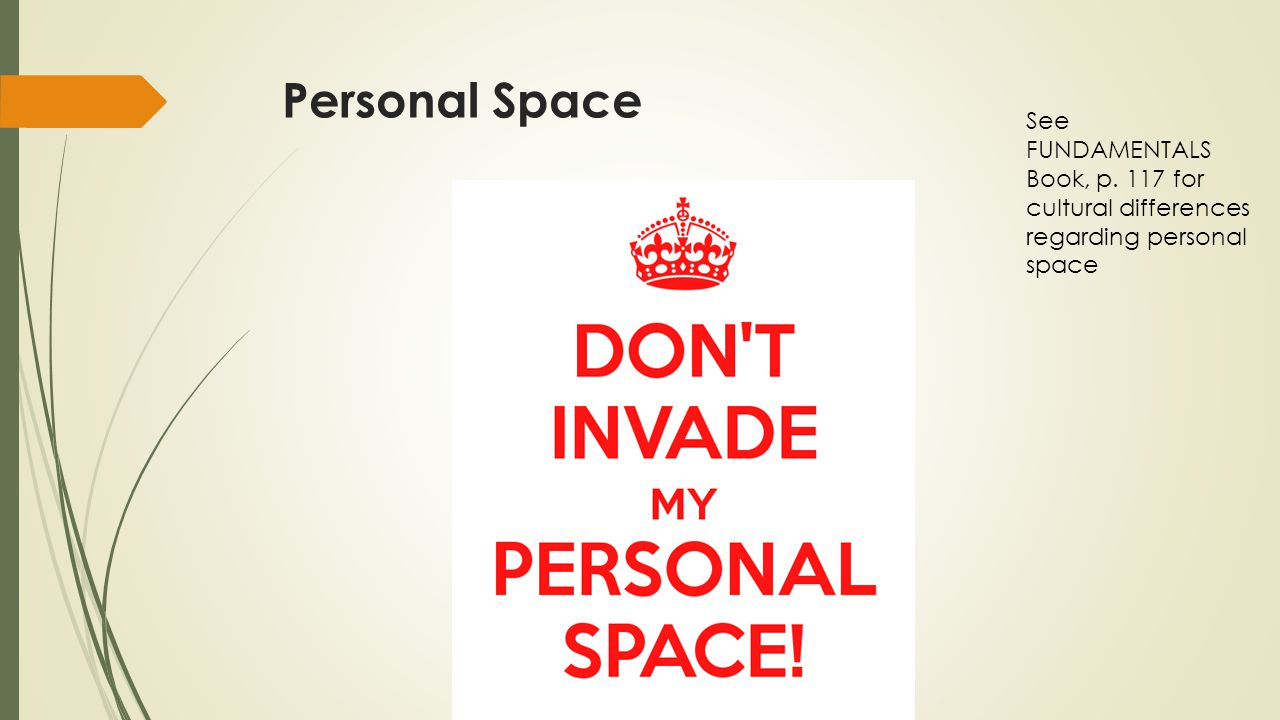 Personal Space See FUNDAMENTALS Book, p. 117 for cultural differences regarding personal space.