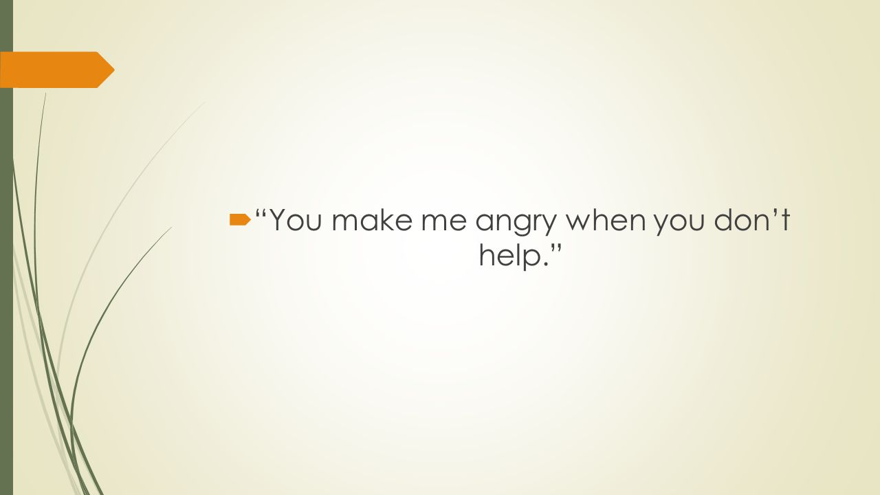 You make me angry when you don't help.