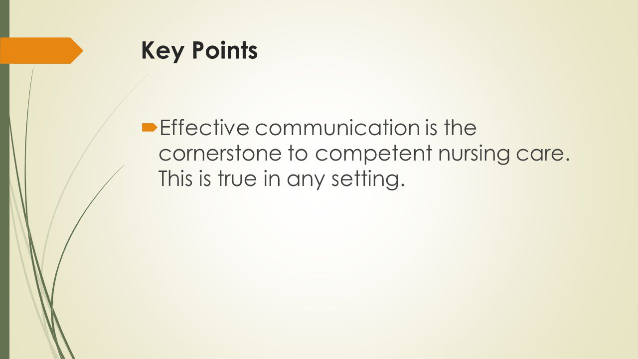 Key Points Effective communication is the cornerstone to competent nursing care. This is true in any setting.