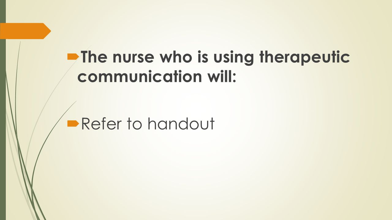 The nurse who is using therapeutic communication will: