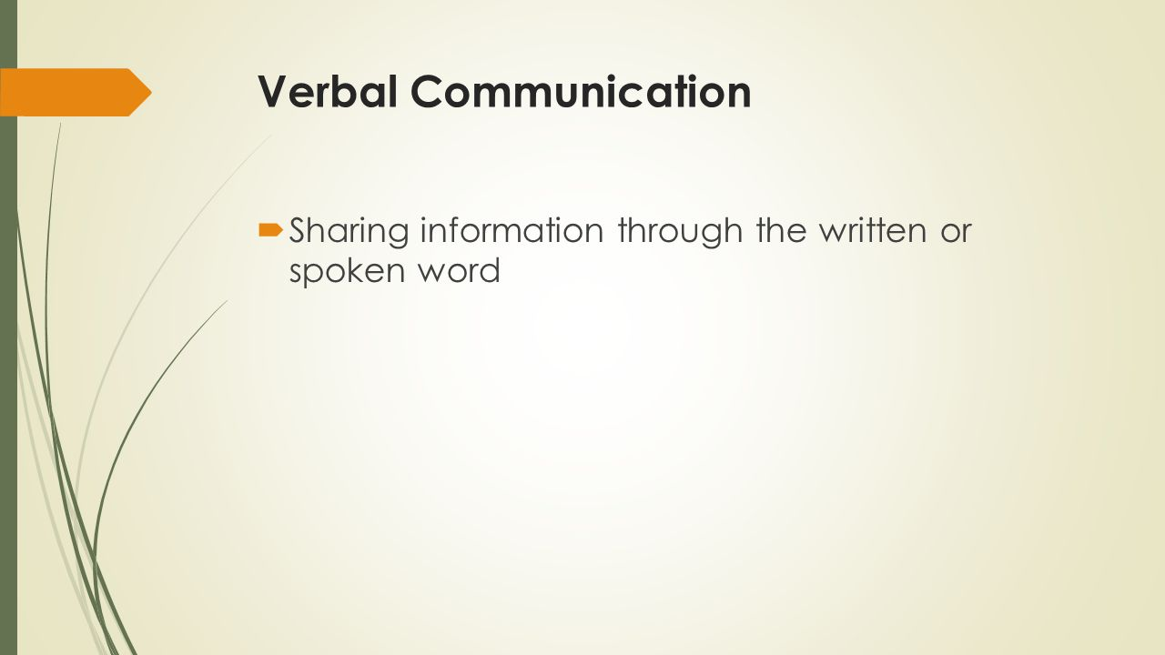 Verbal Communication Sharing information through the written or spoken word.