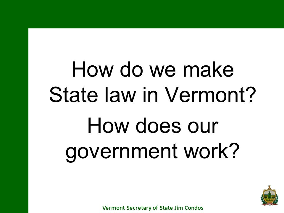 How do we make State law in Vermont How does our government work