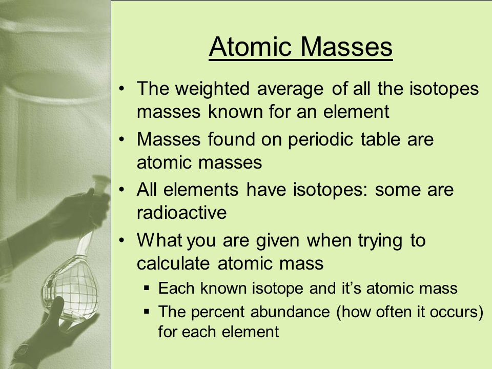 Atomic Masses The weighted average of all the isotopes masses known for an element. Masses found on periodic table are atomic masses.