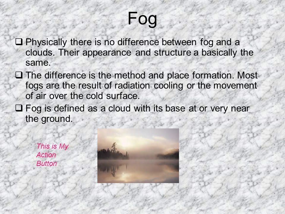 Fog Physically there is no difference between fog and a clouds. Their appearance and structure a basically the same.
