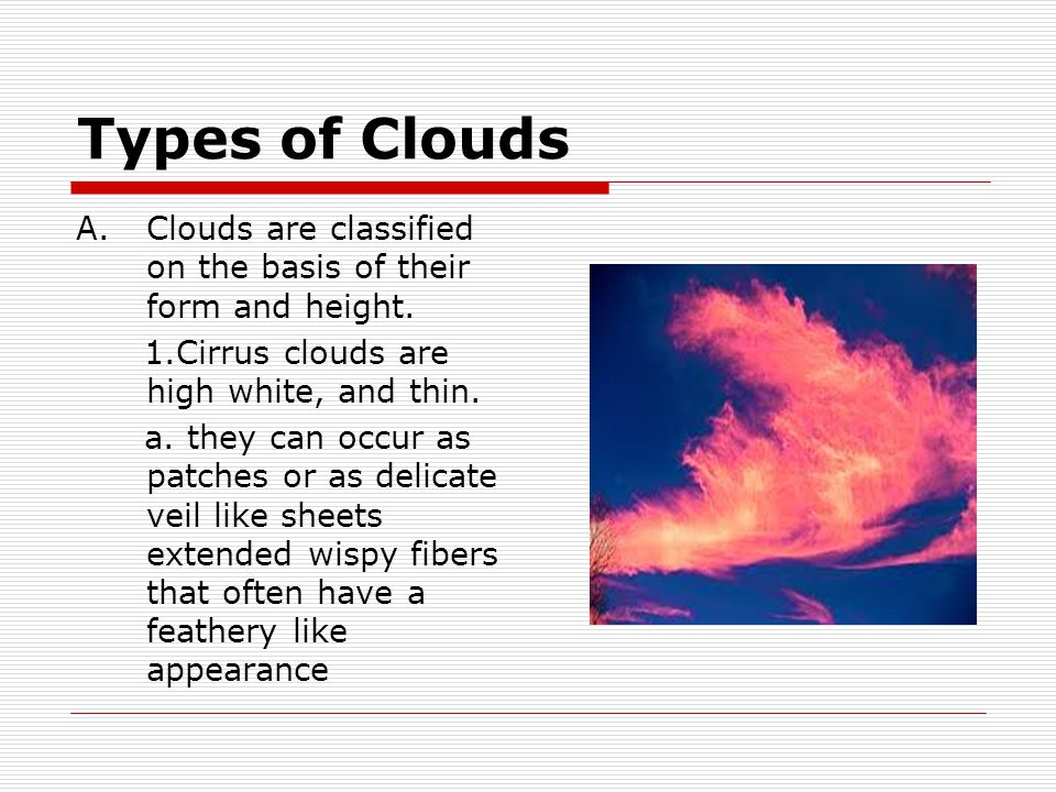 Types of Clouds Clouds are classified on the basis of their form and height. 1.Cirrus clouds are high white, and thin.
