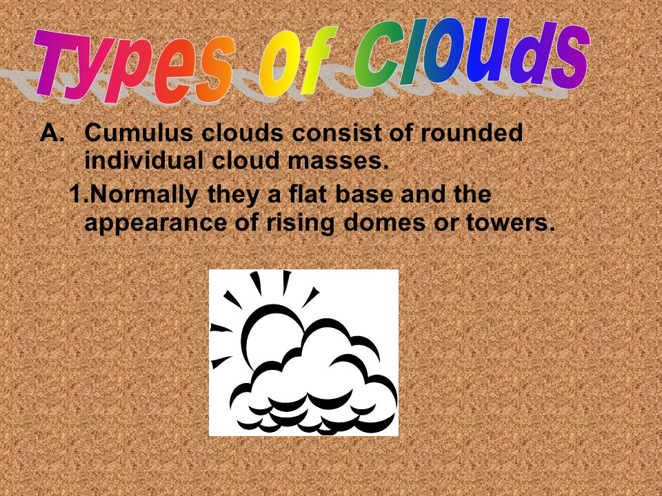 Types of Clouds Cumulus clouds consist of rounded individual cloud masses.