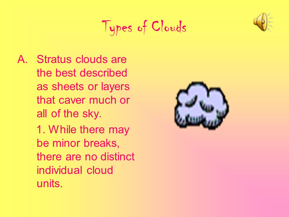 Types of Clouds Stratus clouds are the best described as sheets or layers that caver much or all of the sky.