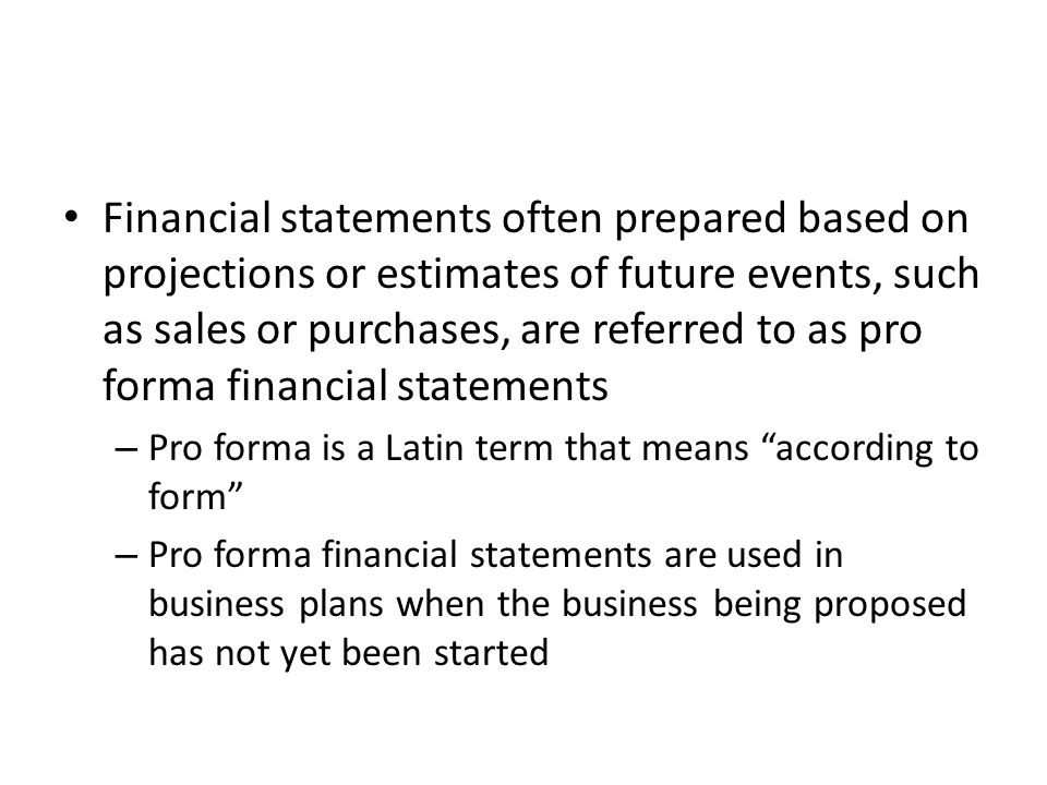Financial statements often prepared based on projections or estimates of future events, such as sales or purchases, are referred to as pro forma financial statements