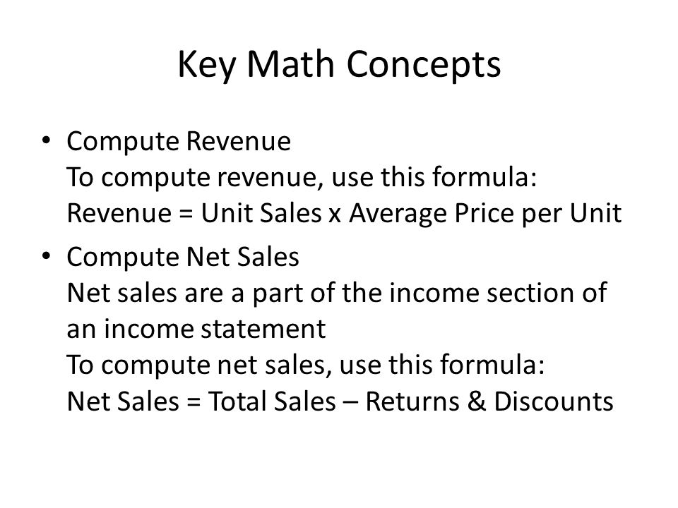 Key Math Concepts Compute Revenue To compute revenue, use this formula: Revenue = Unit Sales x Average Price per Unit.
