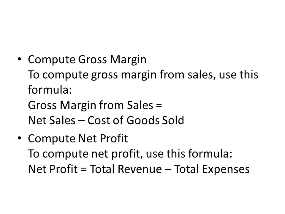 Compute Gross Margin To compute gross margin from sales, use this formula: Gross Margin from Sales = Net Sales – Cost of Goods Sold