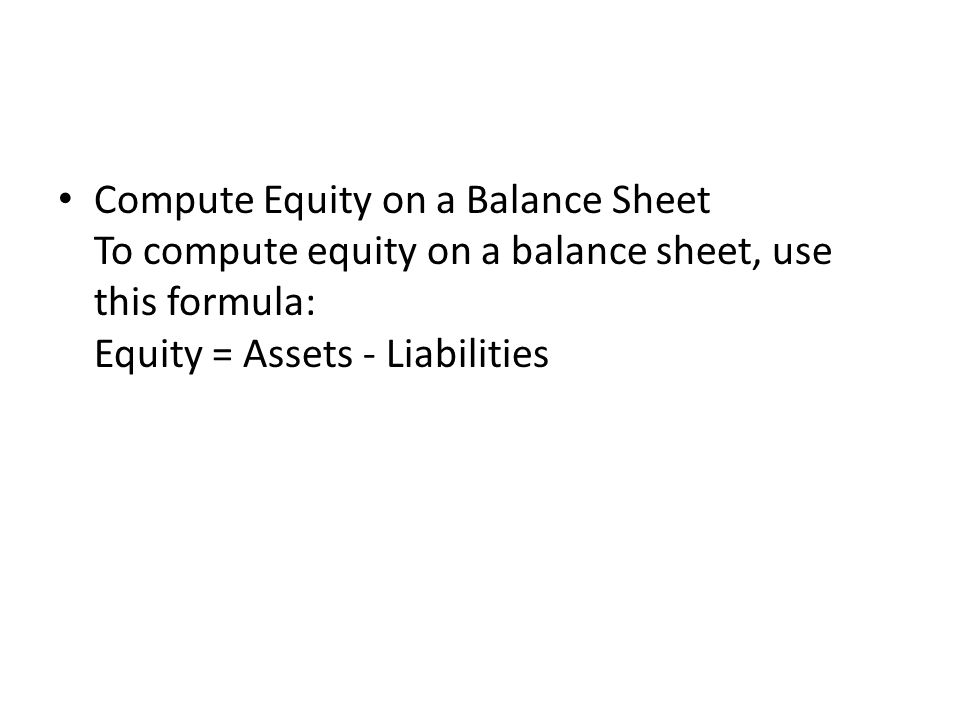 Compute Equity on a Balance Sheet To compute equity on a balance sheet, use this formula: Equity = Assets - Liabilities