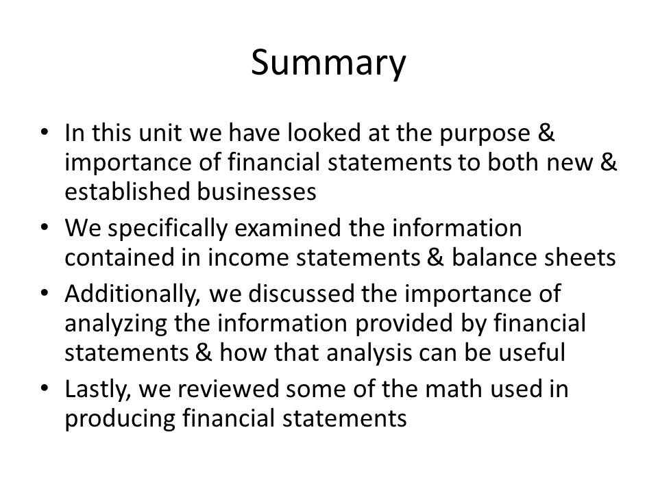 Summary In this unit we have looked at the purpose & importance of financial statements to both new & established businesses.