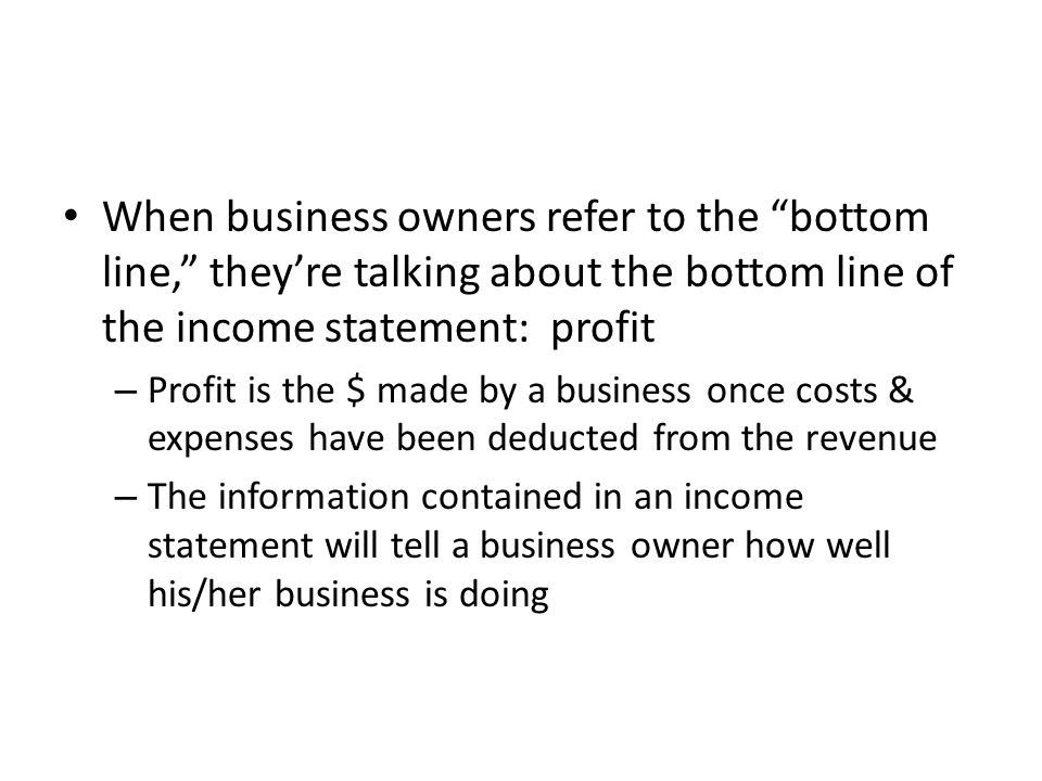 When business owners refer to the bottom line, they're talking about the bottom line of the income statement: profit