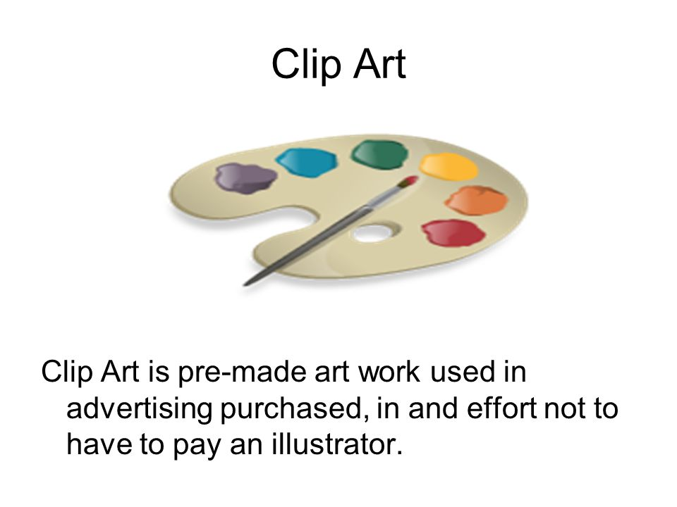 Clip Art Clip Art is pre-made art work used in advertising purchased, in and effort not to have to pay an illustrator.