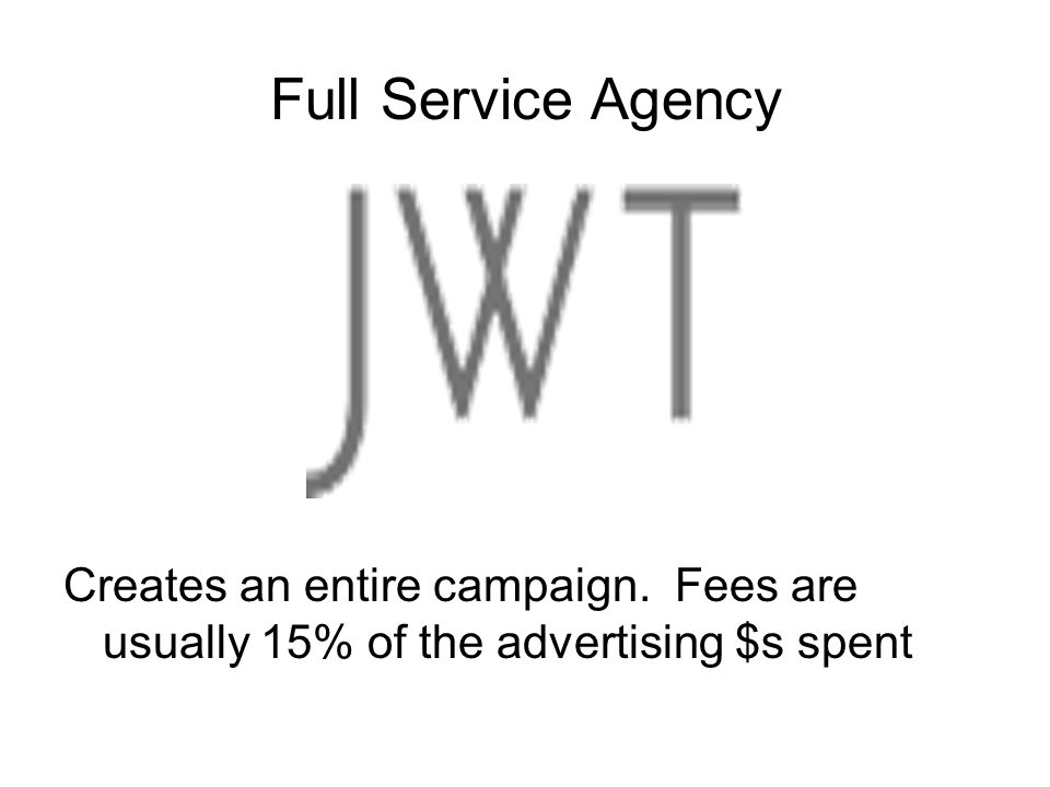 Full Service Agency Creates an entire campaign. Fees are usually 15% of the advertising $s spent