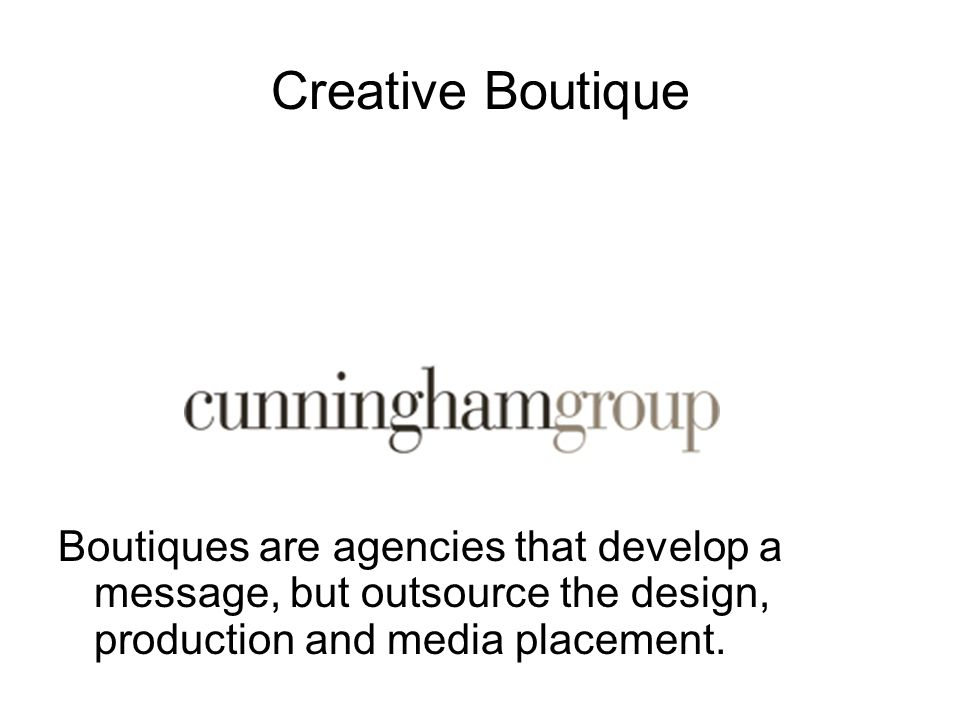 Creative Boutique Boutiques are agencies that develop a message, but outsource the design, production and media placement.
