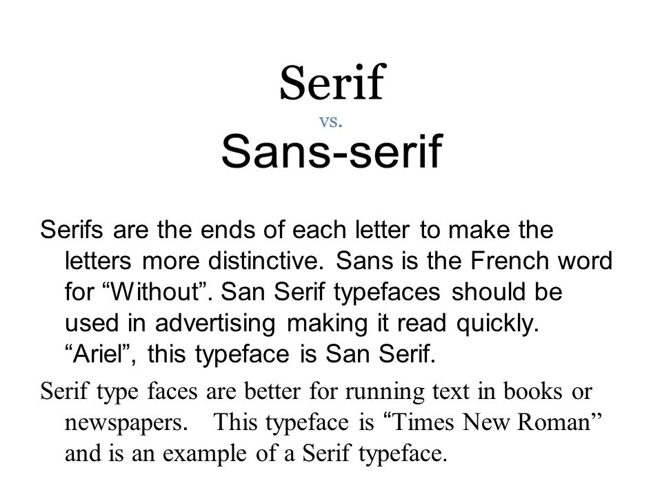 Serifs are the ends of each letter to make the letters more distinctive. Sans is the French word for Without . San Serif typefaces should be used in advertising making it read quickly. Ariel , this typeface is San Serif.