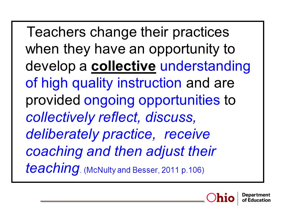 Teachers change their practices when they have an opportunity to develop a collective understanding of high quality instruction and are provided ongoing opportunities to collectively reflect, discuss, deliberately practice, receive coaching and then adjust their teaching. (McNulty and Besser, 2011 p.106)