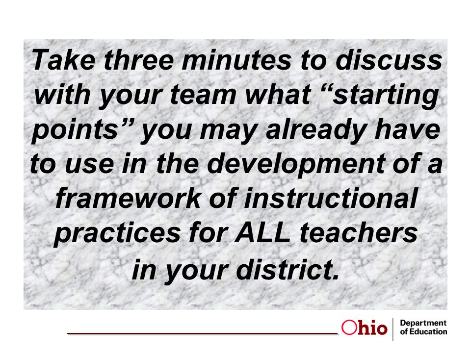 Take three minutes to discuss with your team what starting points you may already have to use in the development of a framework of instructional practices for ALL teachers in your district.