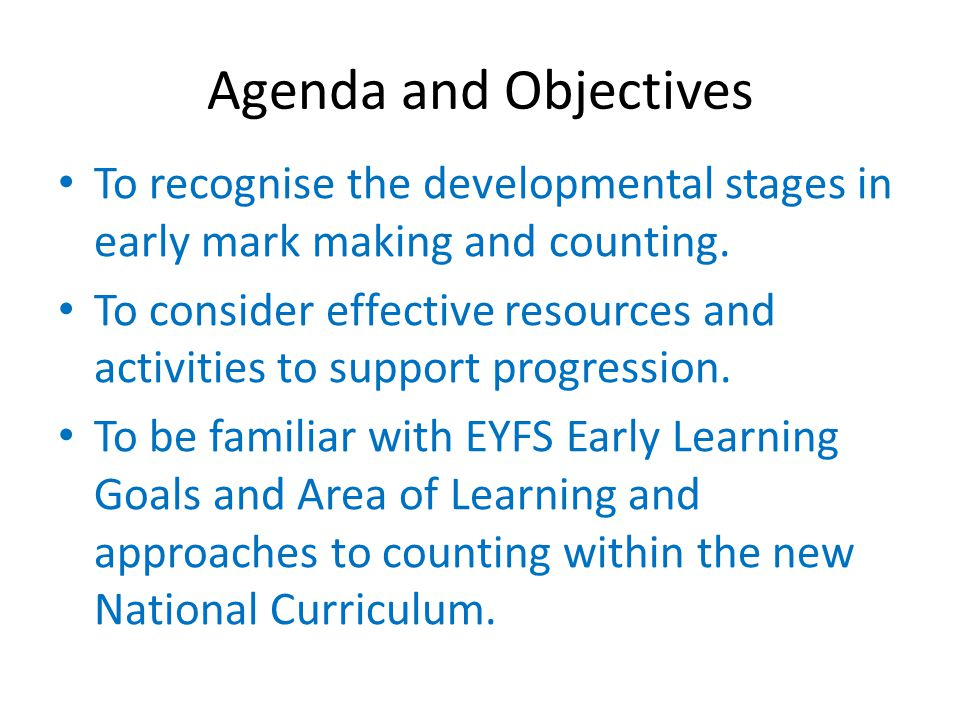 Agenda and Objectives To recognise the developmental stages in early mark making and counting.