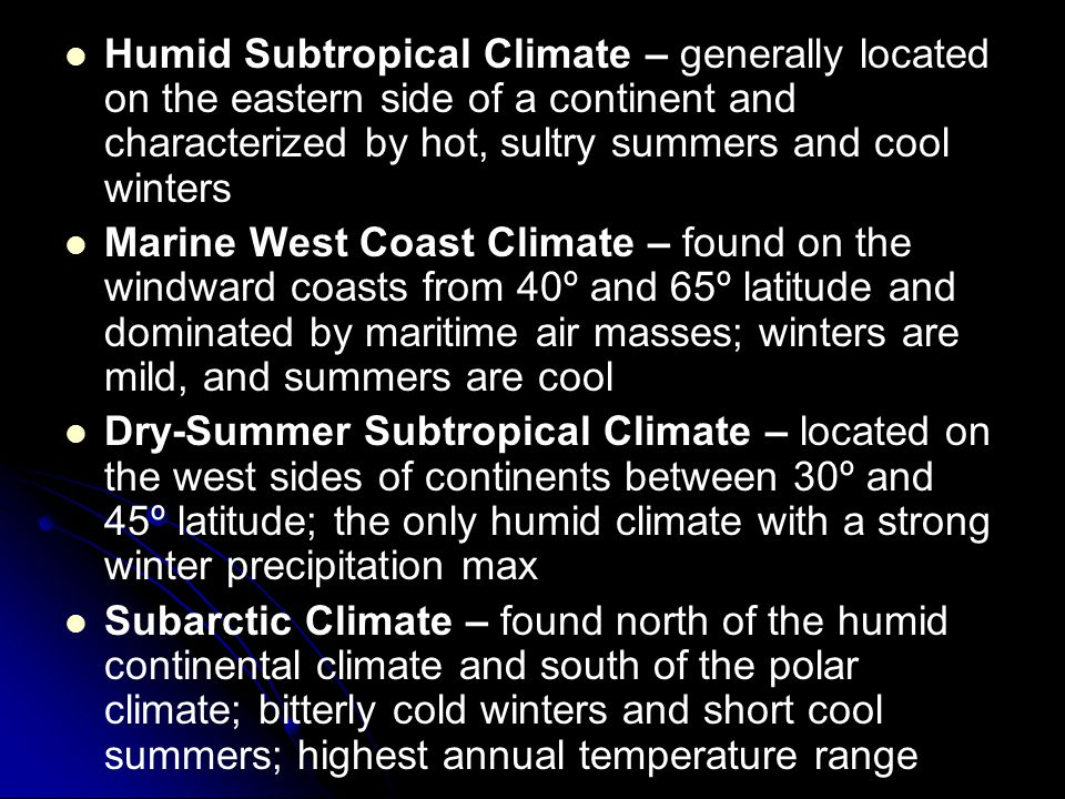 Humid Subtropical Climate – generally located on the eastern side of a continent and characterized by hot, sultry summers and cool winters