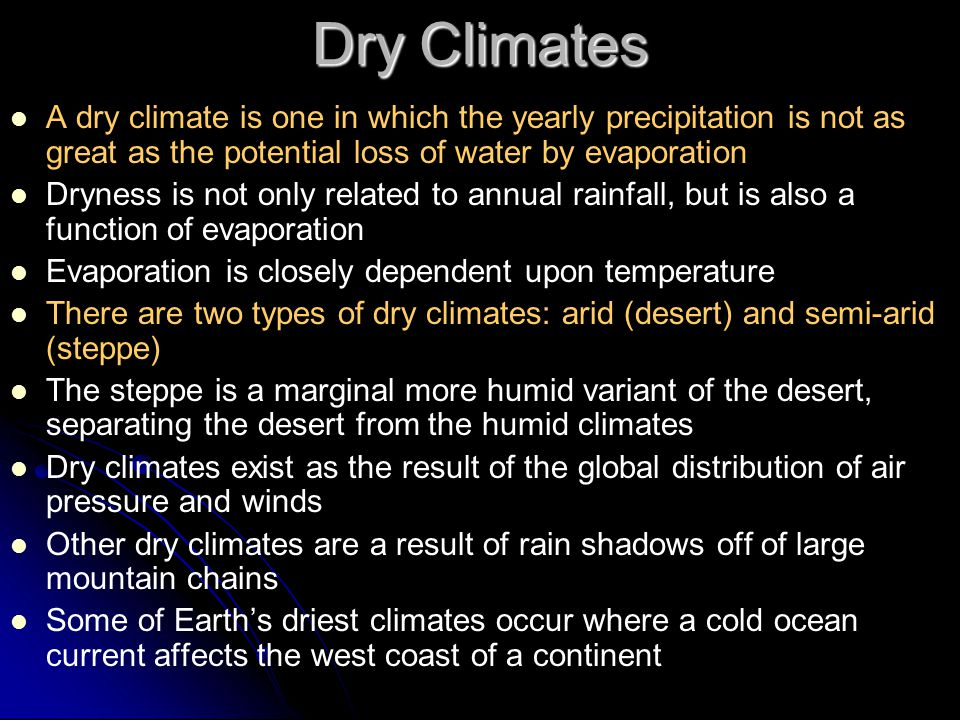 Dry Climates A dry climate is one in which the yearly precipitation is not as great as the potential loss of water by evaporation.