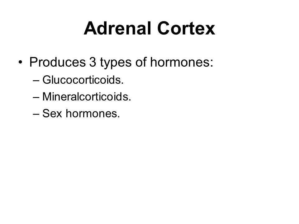 Adrenal Cortex Produces 3 types of hormones: Glucocorticoids.