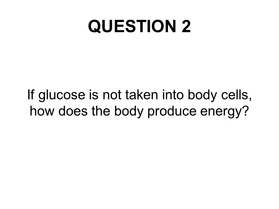 QUESTION 2 If glucose is not taken into body cells, how does the body produce energy