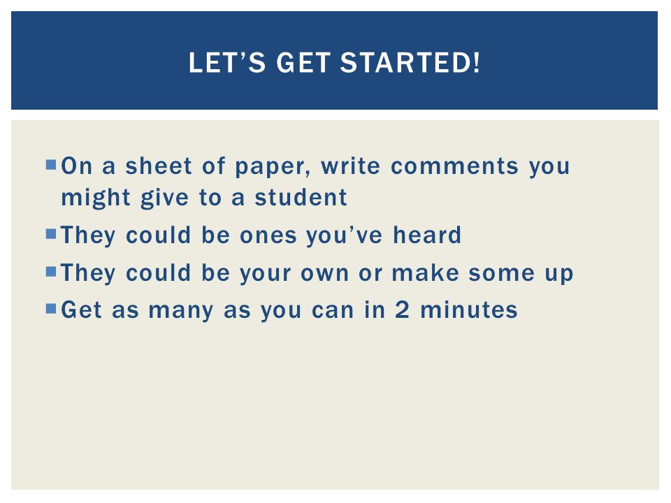 Let's Get Started! On a sheet of paper, write comments you might give to a student. They could be ones you've heard.
