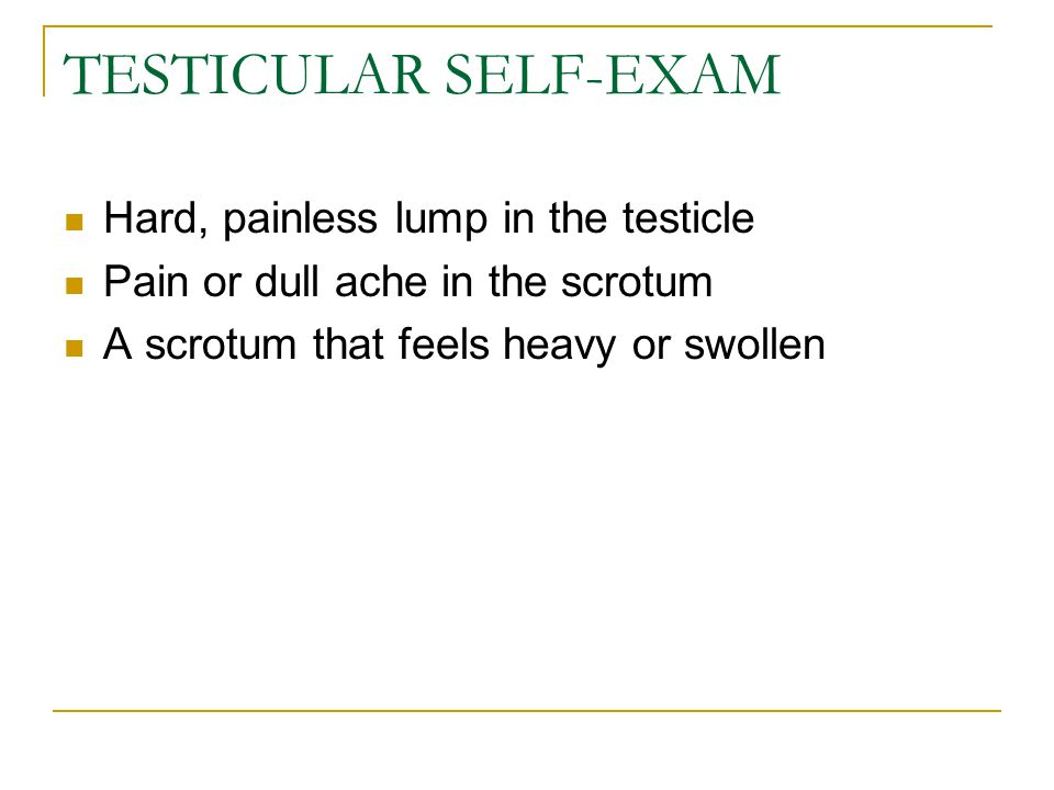 TESTICULAR SELF-EXAM Hard, painless lump in the testicle