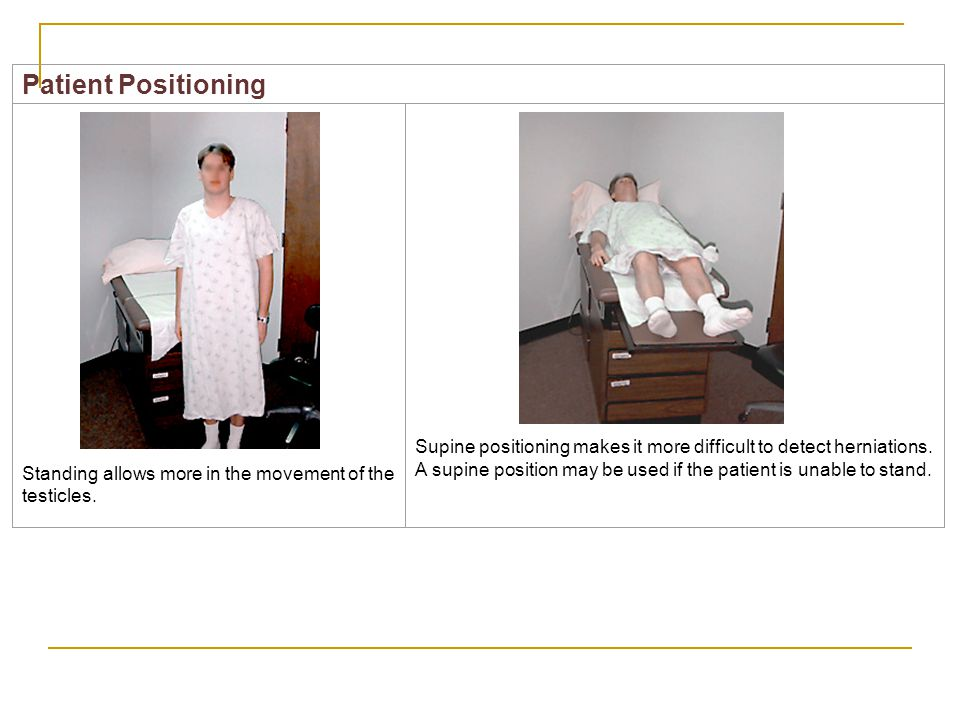 Patient Positioning Standing allows more in the movement of the testicles.