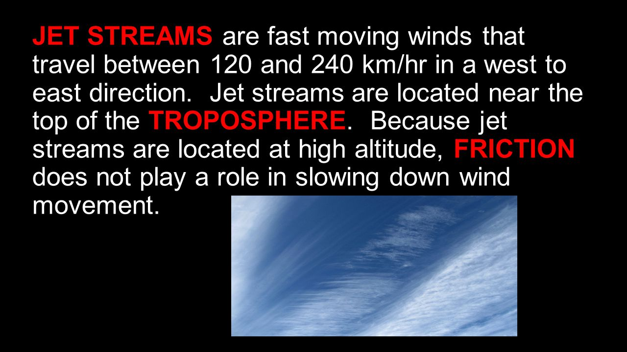 JET STREAMS are fast moving winds that travel between 120 and 240 km/hr in a west to east direction.