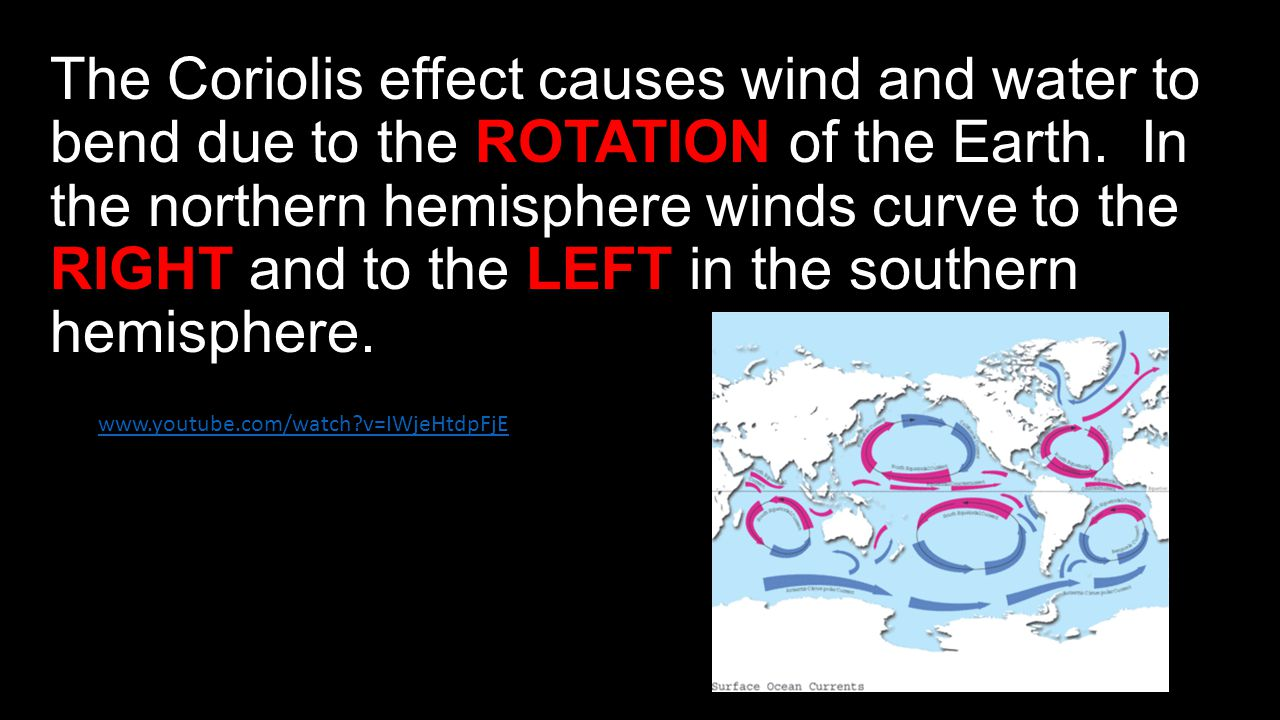 The Coriolis effect causes wind and water to bend due to the ROTATION of the Earth. In the northern hemisphere winds curve to the RIGHT and to the LEFT in the southern hemisphere.