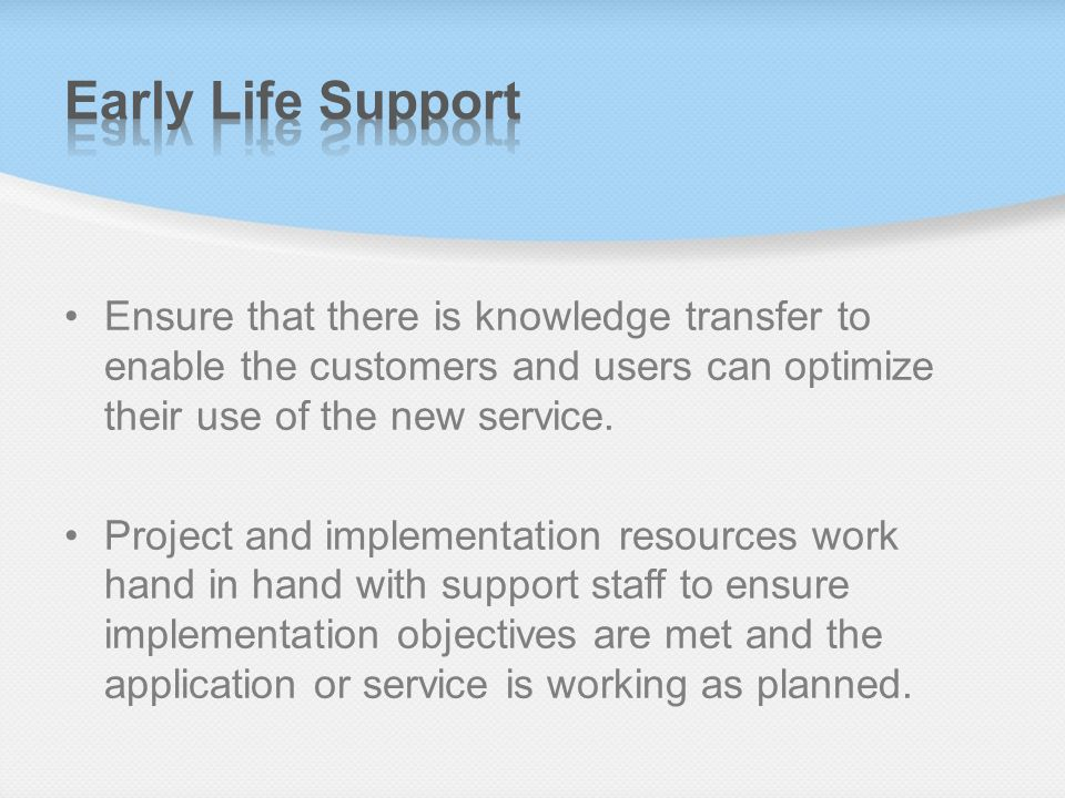 Early Life Support Ensure that there is knowledge transfer to enable the customers and users can optimize their use of the new service.