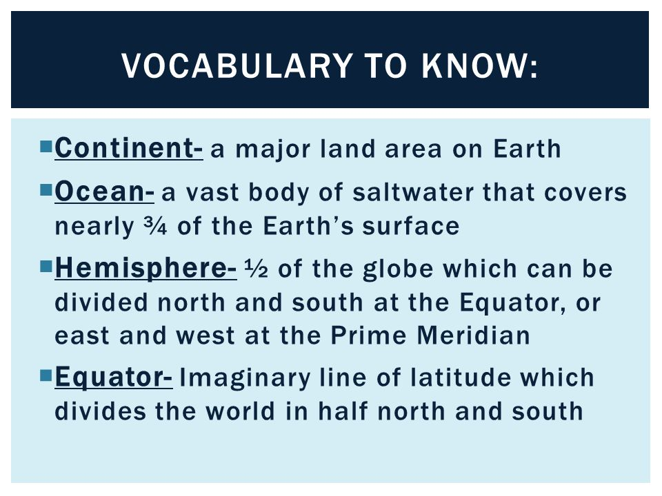 Vocabulary to know: Continent- a major land area on Earth