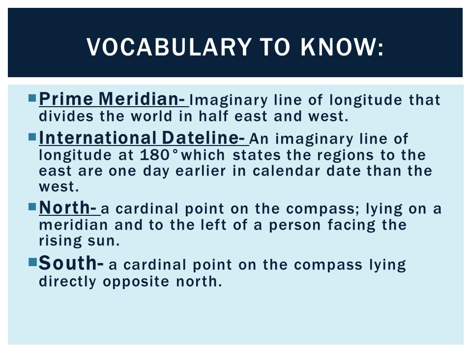 VOCABULARY TO KNOW: Prime Meridian- Imaginary line of longitude that divides the world in half east and west.