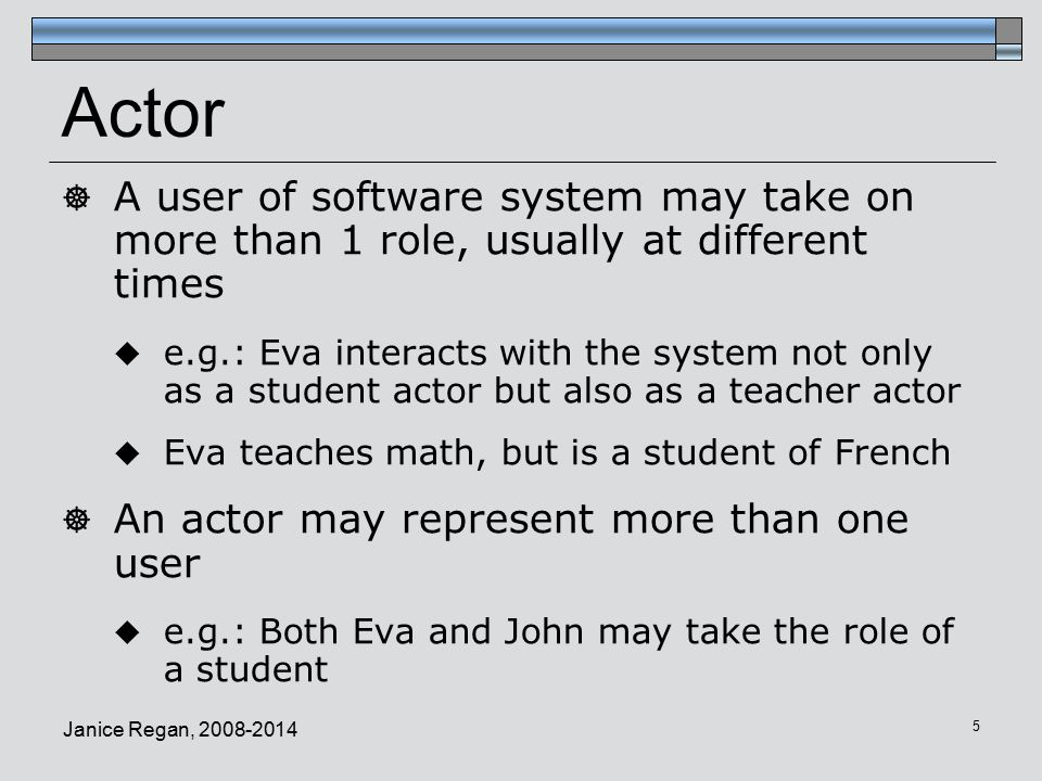 Actor A user of software system may take on more than 1 role, usually at different times.