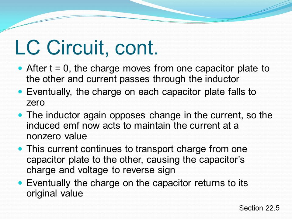 LC Circuit, cont. After t = 0, the charge moves from one capacitor plate to the other and current passes through the inductor.