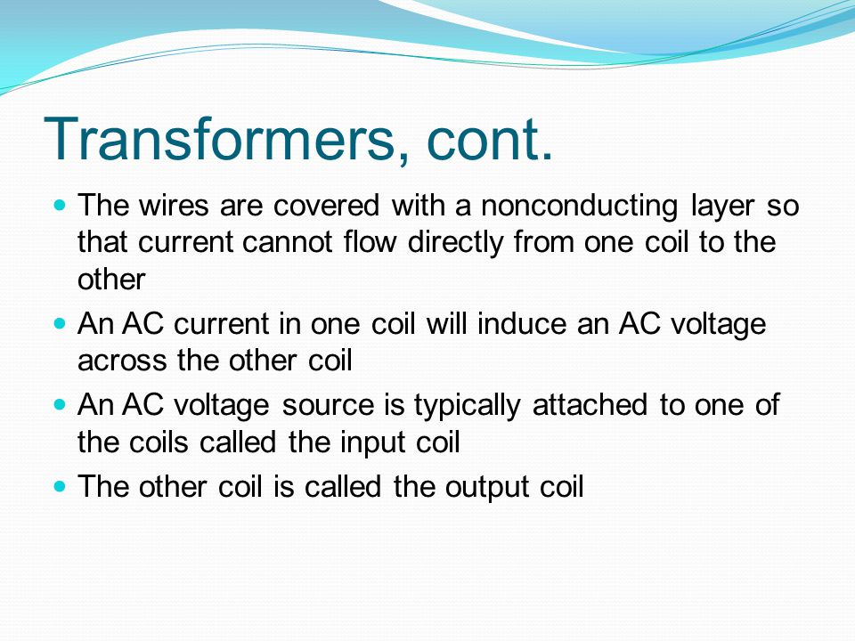 Transformers, cont. The wires are covered with a nonconducting layer so that current cannot flow directly from one coil to the other.