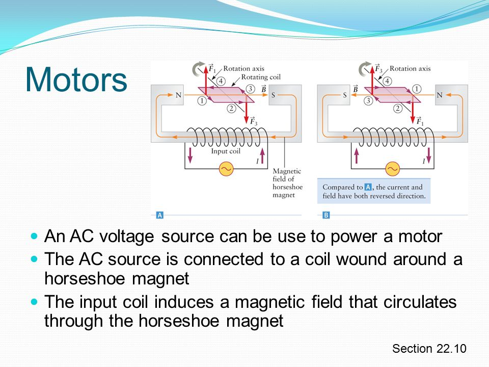 Motors An AC voltage source can be use to power a motor