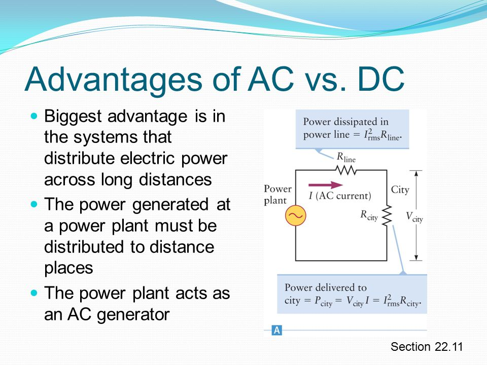 Advantages of AC vs. DC Biggest advantage is in the systems that distribute electric power across long distances.